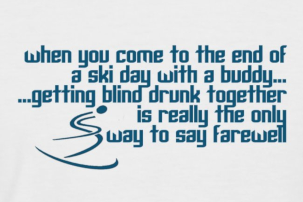 Ski day is based on a quote from Cliff Booth (Brad Pitt) in Once Upon a Time in Hollywood; When you come to the end of the line with a buddy... getting blind drunk together is really the only way to say farewell